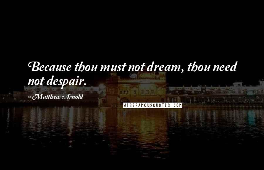 Matthew Arnold quotes: Because thou must not dream, thou need not despair.