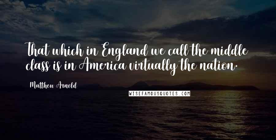 Matthew Arnold quotes: That which in England we call the middle class is in America virtually the nation.