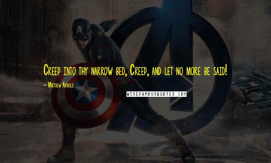 Matthew Arnold quotes: Creep into thy narrow bed, Creep, and let no more be said!