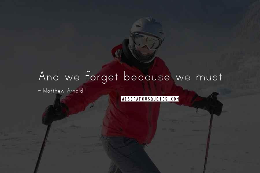 Matthew Arnold quotes: And we forget because we must