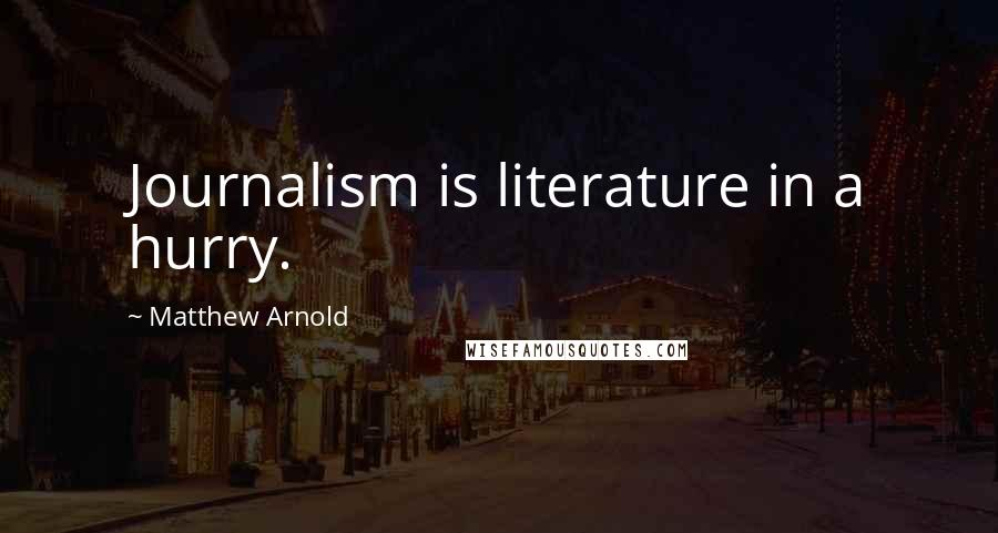 Matthew Arnold quotes: Journalism is literature in a hurry.