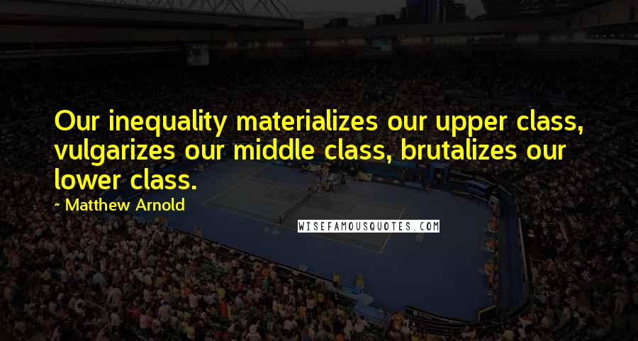 Matthew Arnold quotes: Our inequality materializes our upper class, vulgarizes our middle class, brutalizes our lower class.