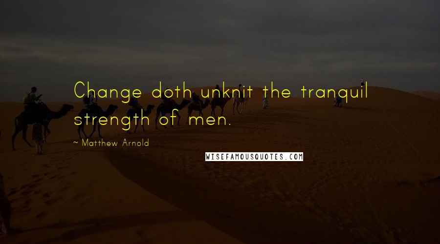 Matthew Arnold quotes: Change doth unknit the tranquil strength of men.