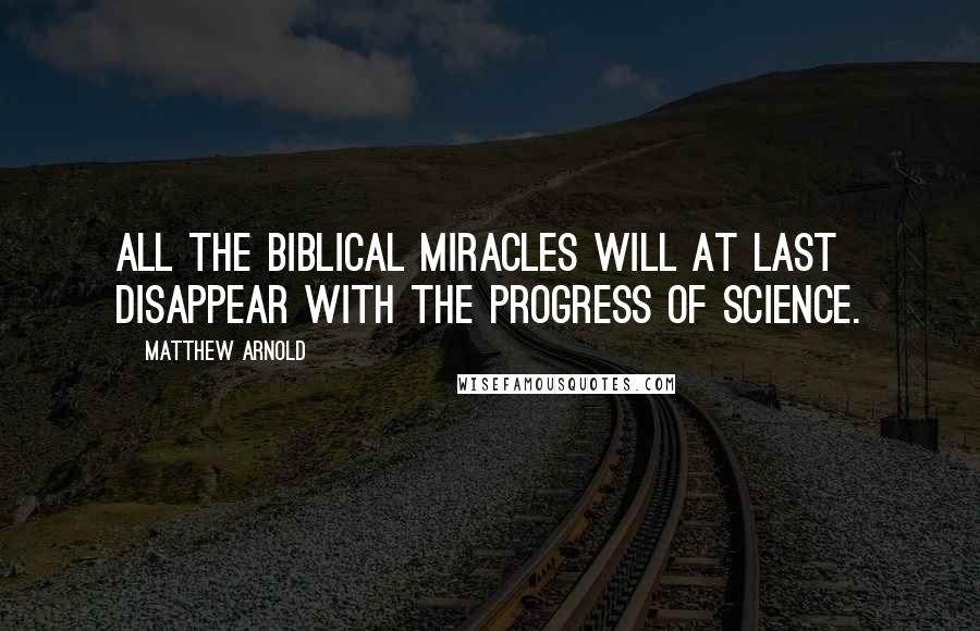 Matthew Arnold quotes: All the biblical miracles will at last disappear with the progress of science.