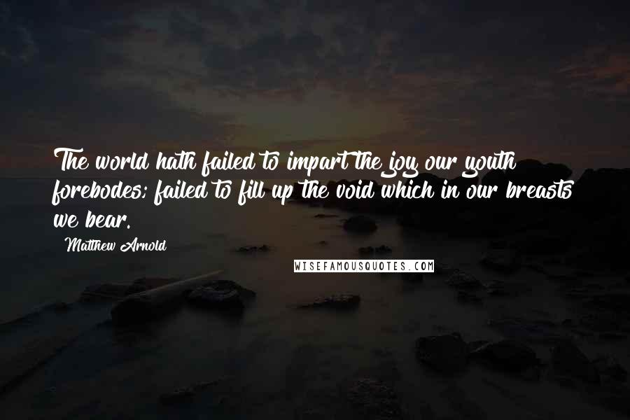 Matthew Arnold quotes: The world hath failed to impart the joy our youth forebodes; failed to fill up the void which in our breasts we bear.