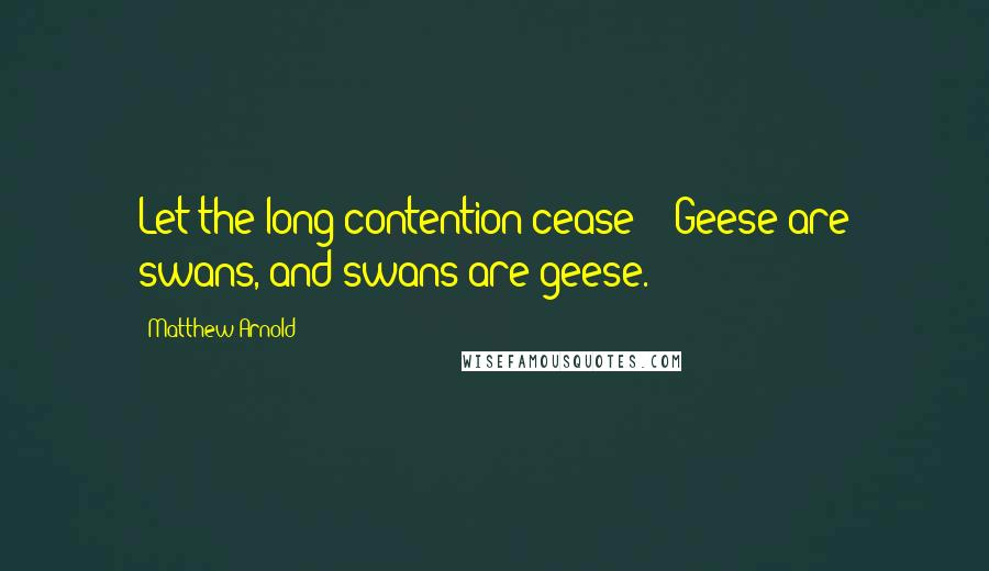 Matthew Arnold quotes: Let the long contention cease! / Geese are swans, and swans are geese.