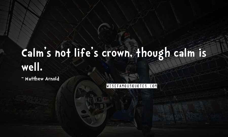 Matthew Arnold quotes: Calm's not life's crown, though calm is well.