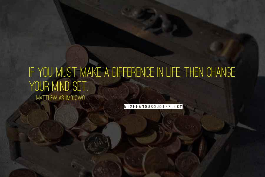 Matthew Ashimolowo quotes: If you must make a difference in life, then change your mind set.