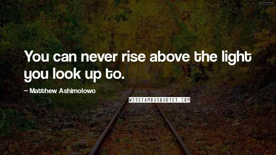 Matthew Ashimolowo quotes: You can never rise above the light you look up to.