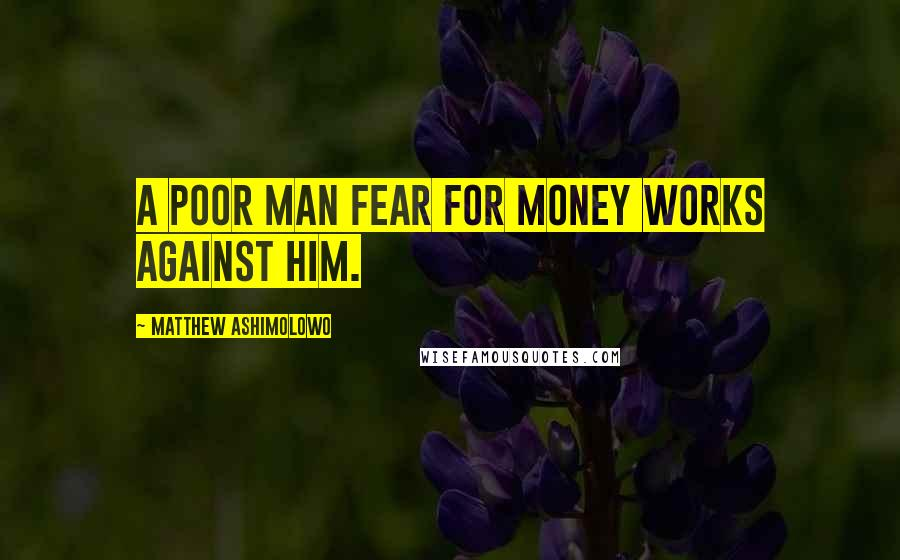 Matthew Ashimolowo quotes: A poor man fear for money works against him.