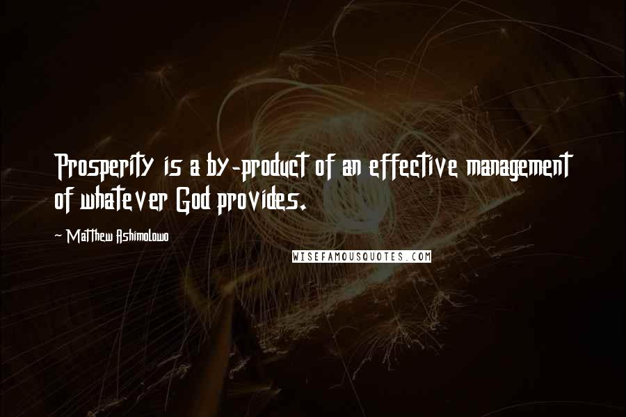 Matthew Ashimolowo quotes: Prosperity is a by-product of an effective management of whatever God provides.