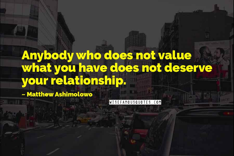 Matthew Ashimolowo quotes: Anybody who does not value what you have does not deserve your relationship.
