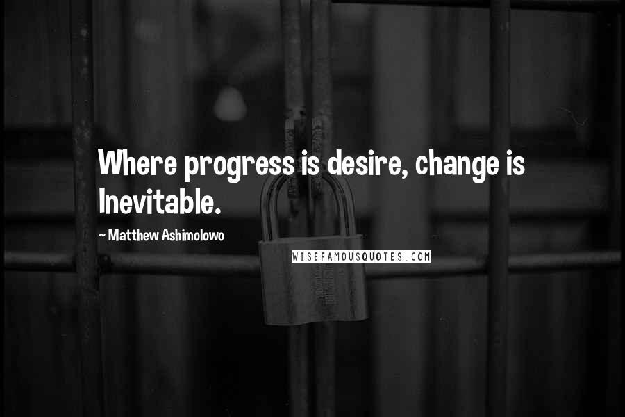 Matthew Ashimolowo quotes: Where progress is desire, change is Inevitable.