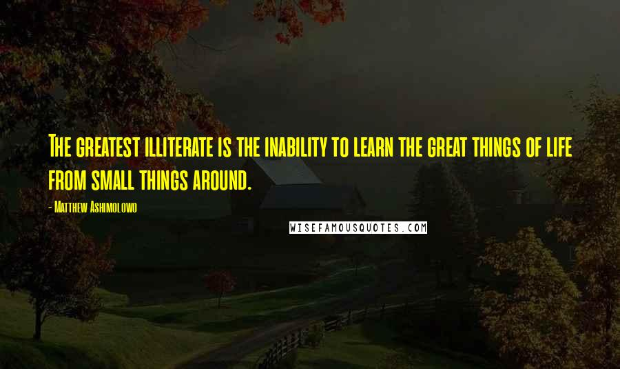 Matthew Ashimolowo quotes: The greatest illiterate is the inability to learn the great things of life from small things around.