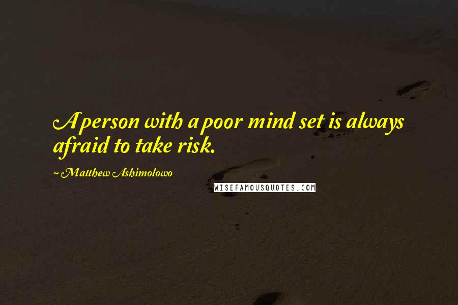 Matthew Ashimolowo quotes: A person with a poor mind set is always afraid to take risk.