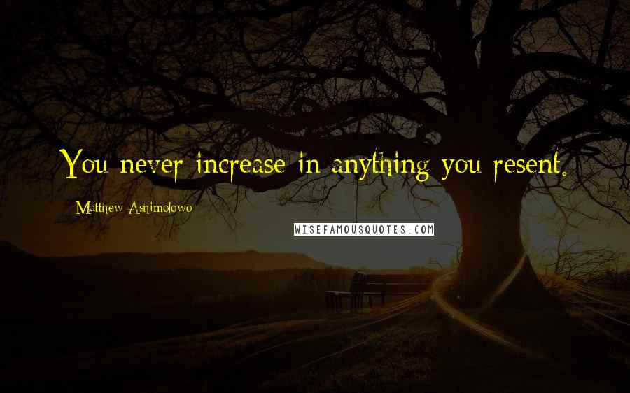 Matthew Ashimolowo quotes: You never increase in anything you resent.