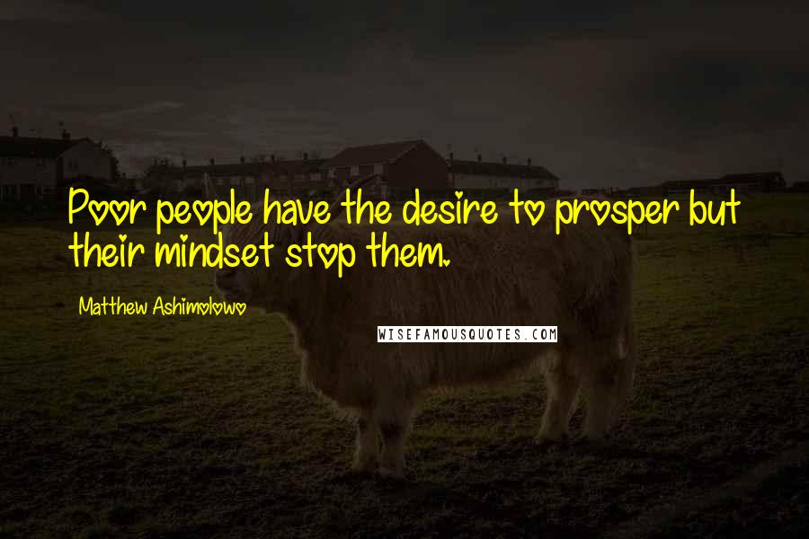 Matthew Ashimolowo quotes: Poor people have the desire to prosper but their mindset stop them.