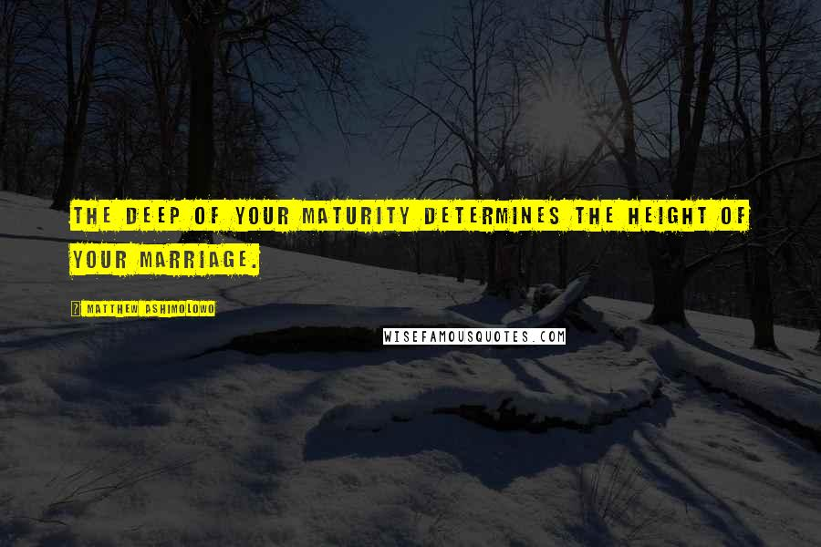 Matthew Ashimolowo quotes: The deep of your maturity determines the height of your marriage.