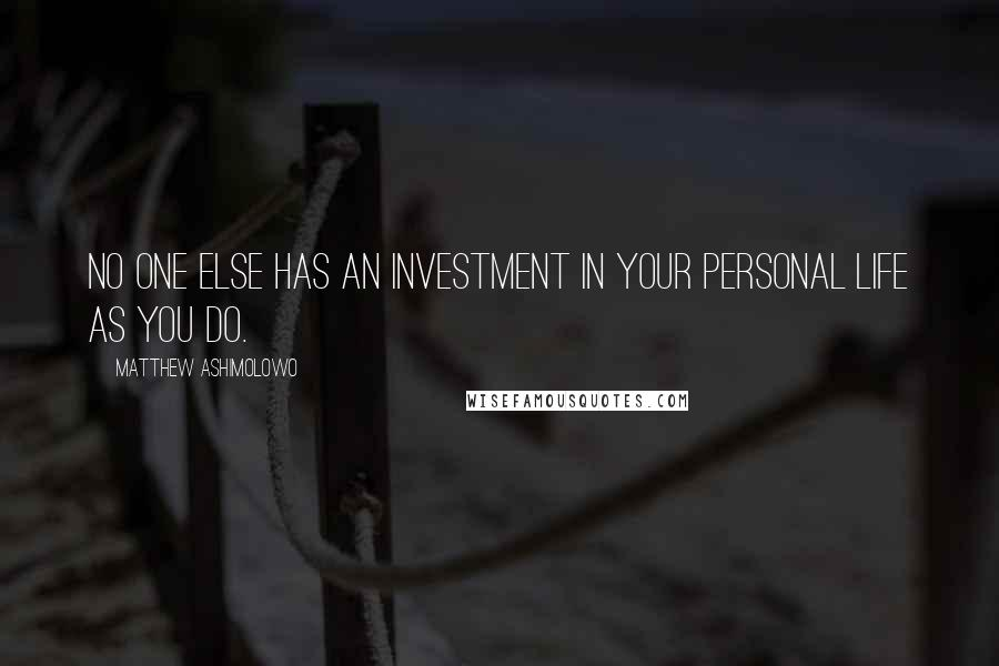 Matthew Ashimolowo quotes: No one else has an investment in your personal life as you do.