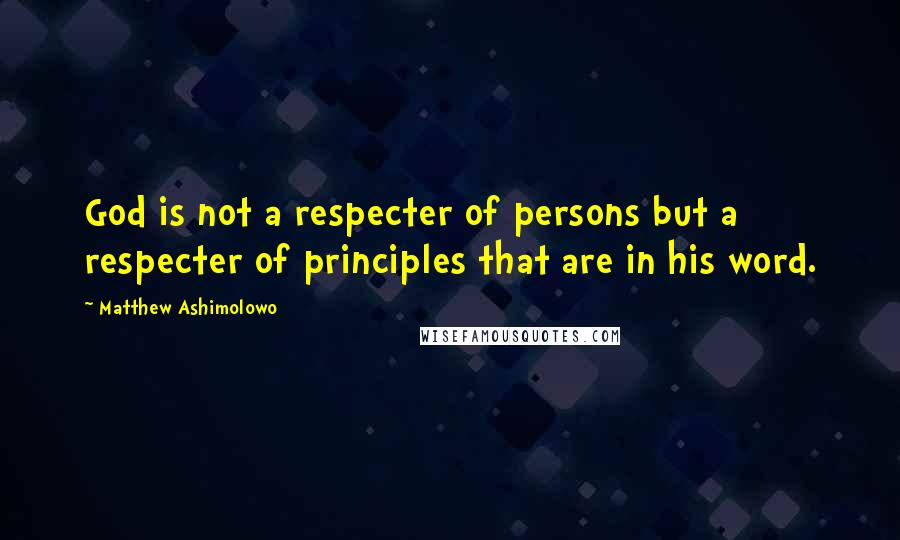 Matthew Ashimolowo quotes: God is not a respecter of persons but a respecter of principles that are in his word.
