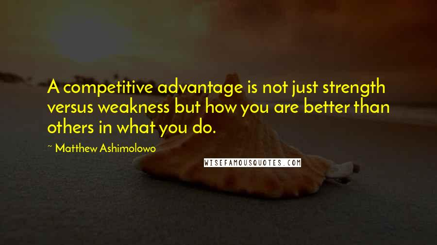 Matthew Ashimolowo quotes: A competitive advantage is not just strength versus weakness but how you are better than others in what you do.