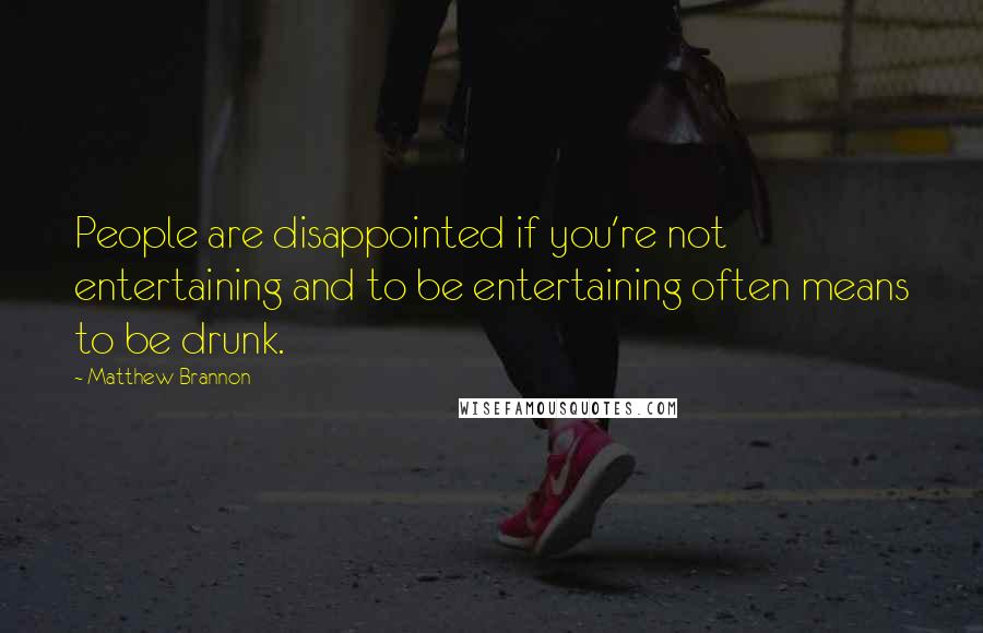 Matthew Brannon quotes: People are disappointed if you're not entertaining and to be entertaining often means to be drunk.