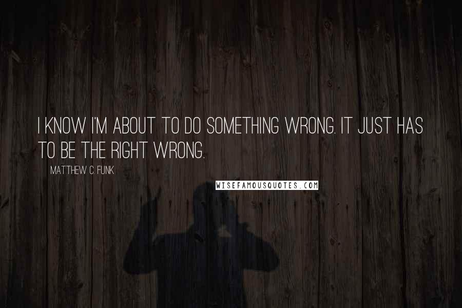 Matthew C. Funk quotes: I know I'm about to do something wrong. It just has to be the right wrong.