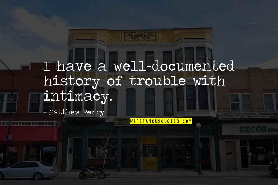 Matthew C Perry Quotes By Matthew Perry: I have a well-documented history of trouble with