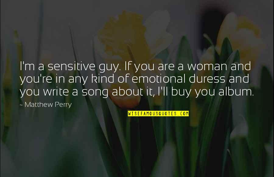 Matthew C Perry Quotes By Matthew Perry: I'm a sensitive guy. If you are a