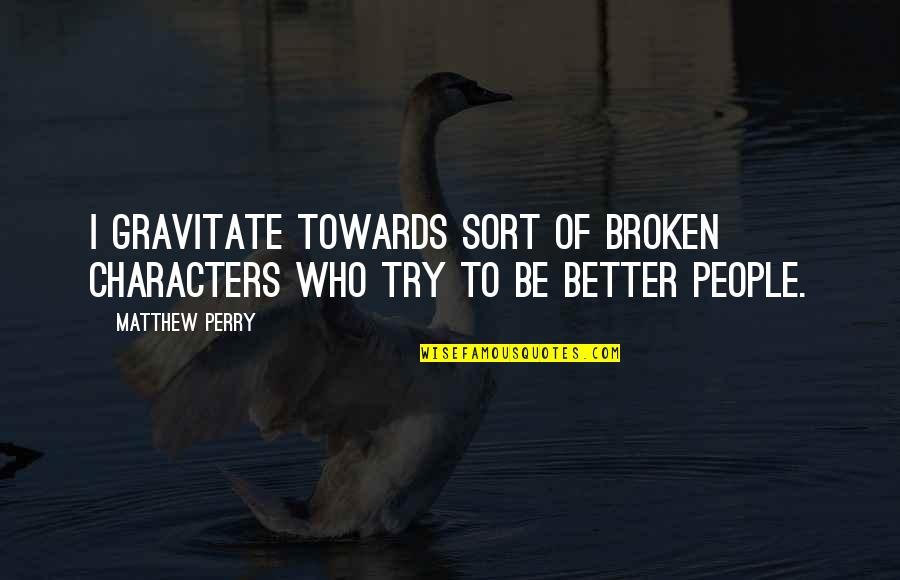 Matthew C Perry Quotes By Matthew Perry: I gravitate towards sort of broken characters who
