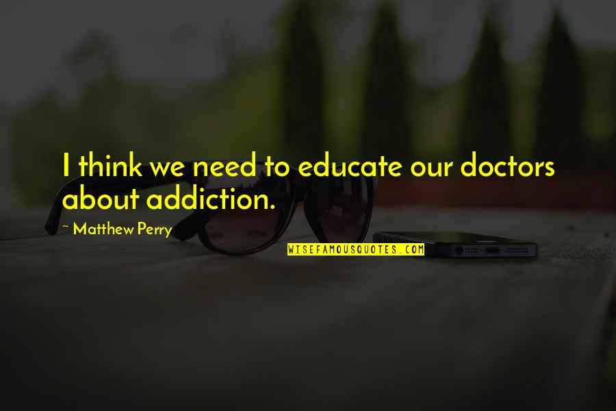 Matthew C Perry Quotes By Matthew Perry: I think we need to educate our doctors