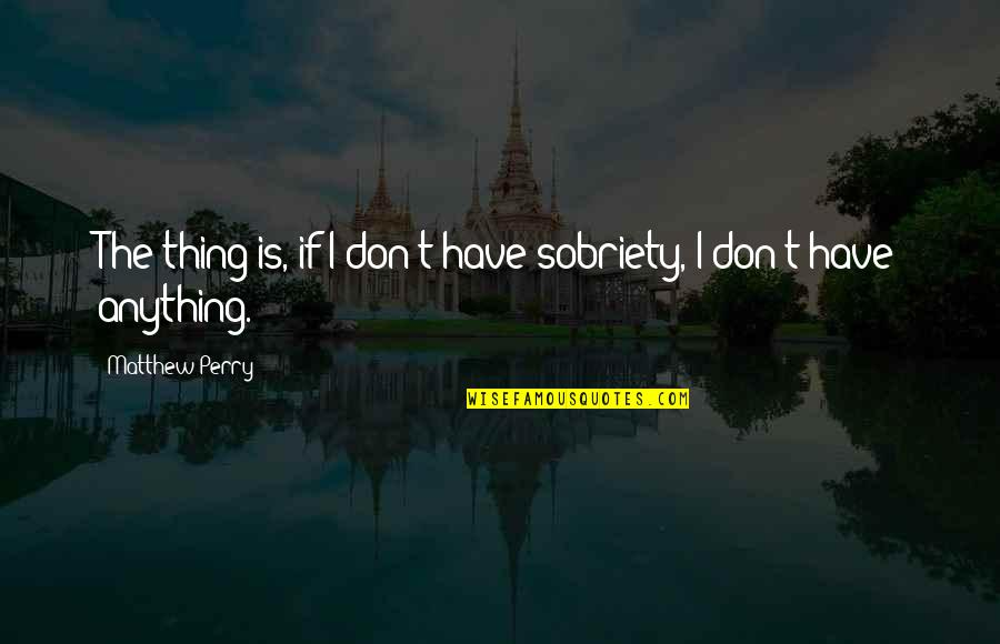 Matthew C Perry Quotes By Matthew Perry: The thing is, if I don't have sobriety,