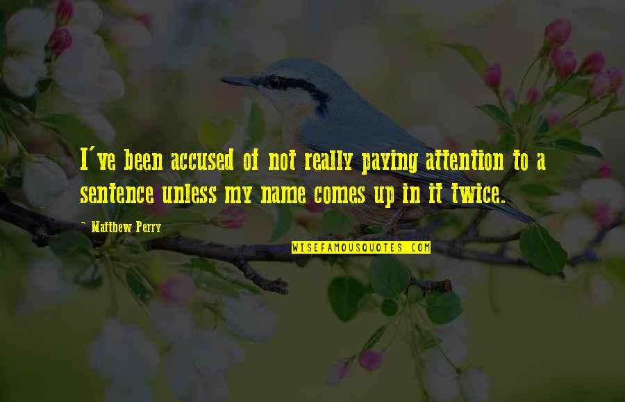 Matthew C Perry Quotes By Matthew Perry: I've been accused of not really paying attention