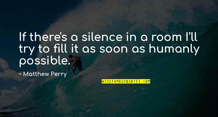 Matthew C Perry Quotes By Matthew Perry: If there's a silence in a room I'll