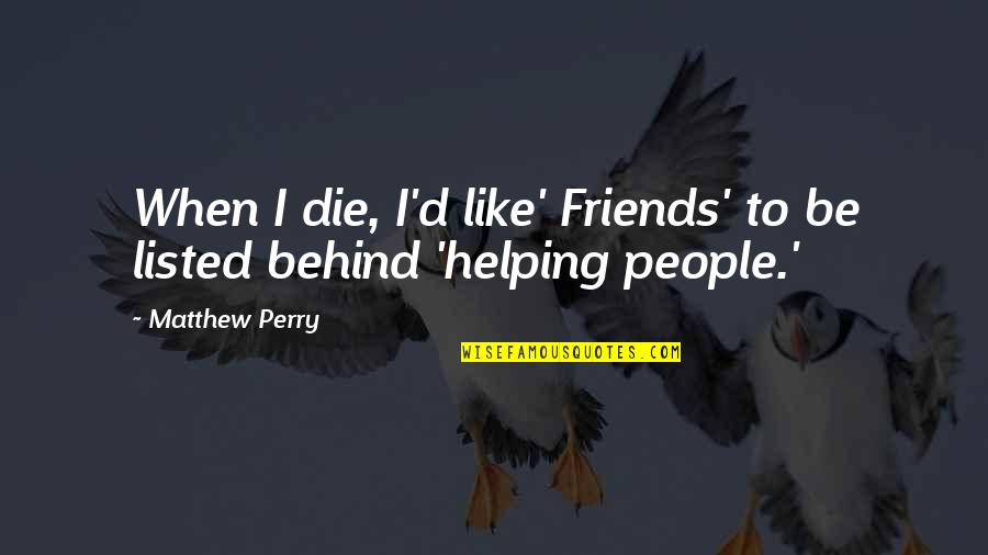 Matthew C Perry Quotes By Matthew Perry: When I die, I'd like' Friends' to be