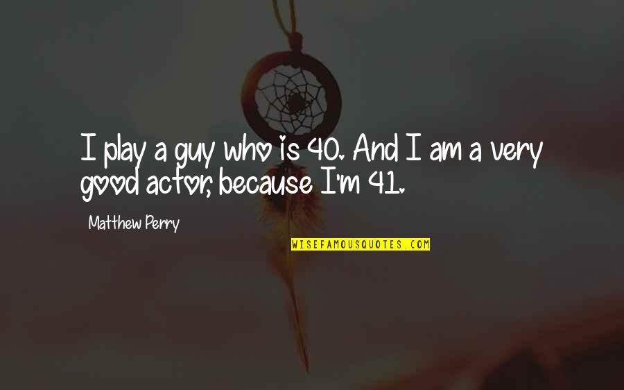 Matthew C Perry Quotes By Matthew Perry: I play a guy who is 40. And