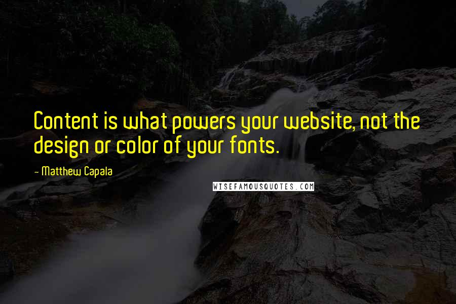 Matthew Capala quotes: Content is what powers your website, not the design or color of your fonts.