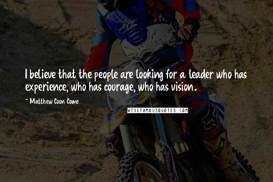 Matthew Coon Come quotes: I believe that the people are looking for a leader who has experience, who has courage, who has vision.