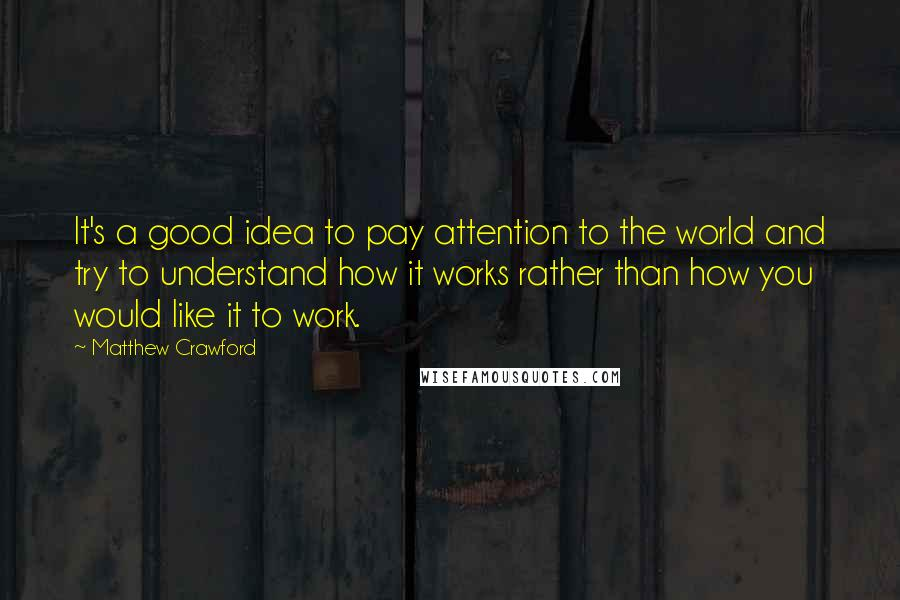 Matthew Crawford quotes: It's a good idea to pay attention to the world and try to understand how it works rather than how you would like it to work.