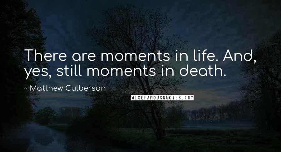 Matthew Culberson quotes: There are moments in life. And, yes, still moments in death.