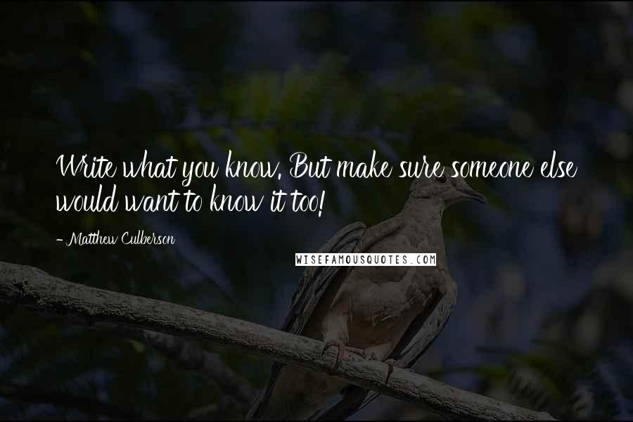 Matthew Culberson quotes: Write what you know. But make sure someone else would want to know it too!