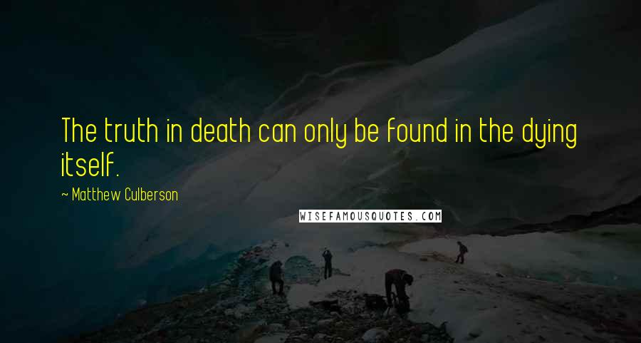 Matthew Culberson quotes: The truth in death can only be found in the dying itself.