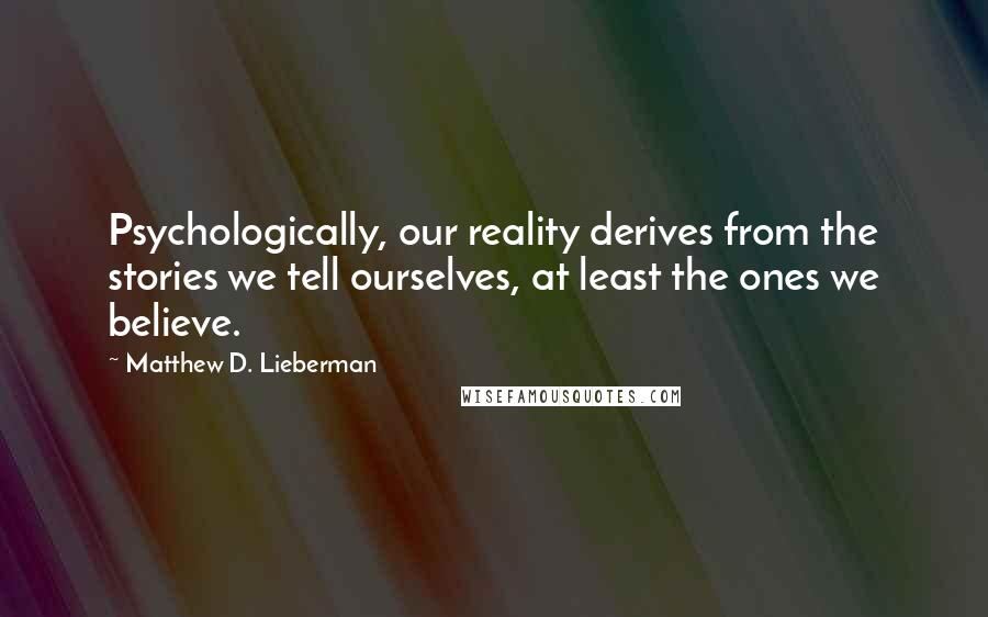 Matthew D. Lieberman quotes: Psychologically, our reality derives from the stories we tell ourselves, at least the ones we believe.