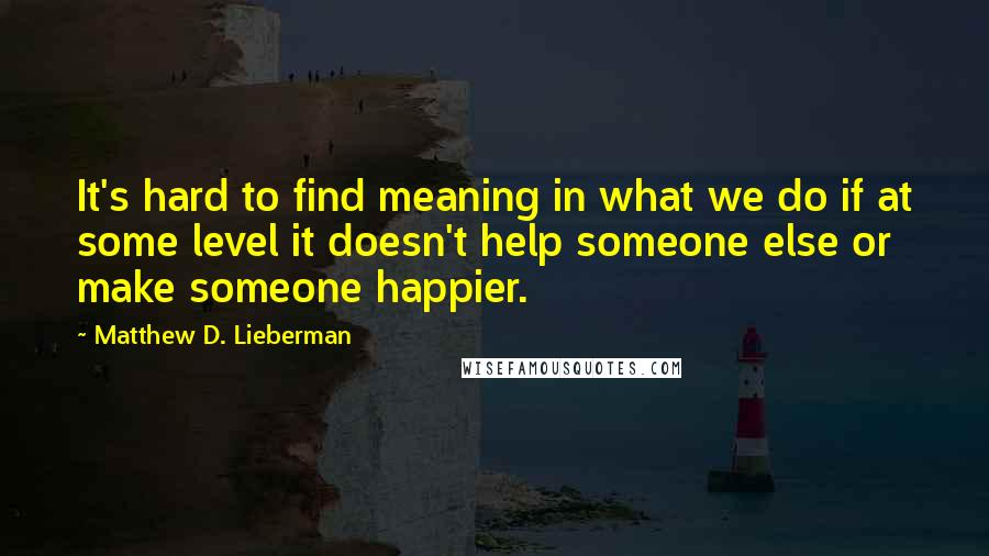 Matthew D. Lieberman quotes: It's hard to find meaning in what we do if at some level it doesn't help someone else or make someone happier.