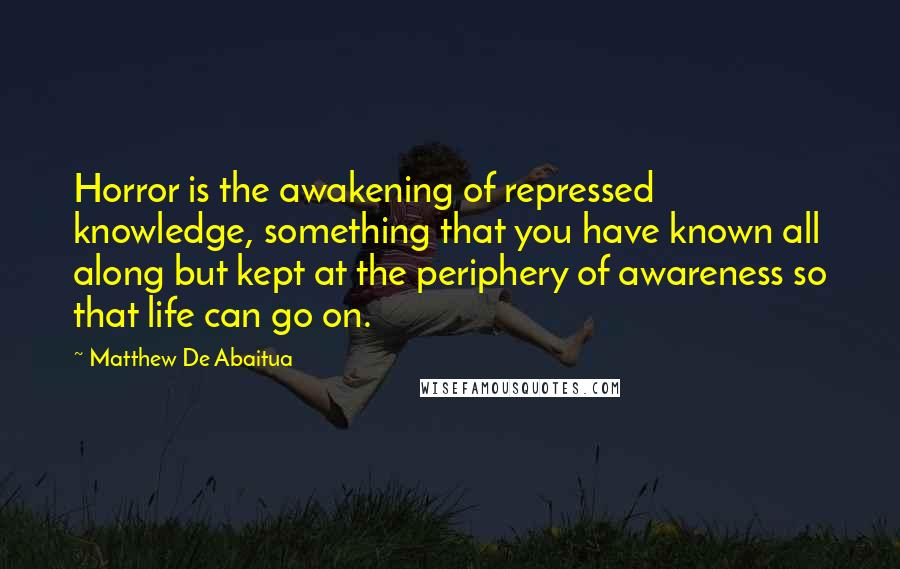 Matthew De Abaitua quotes: Horror is the awakening of repressed knowledge, something that you have known all along but kept at the periphery of awareness so that life can go on.