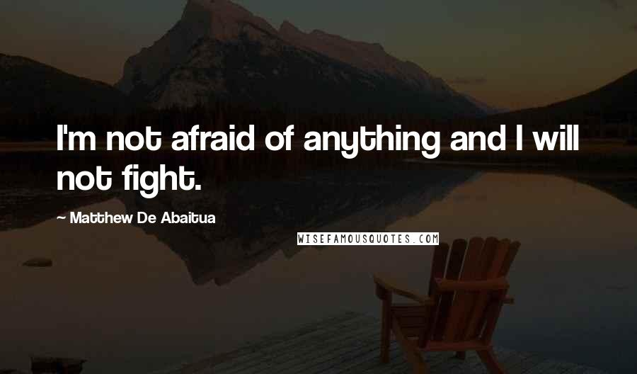 Matthew De Abaitua quotes: I'm not afraid of anything and I will not fight.