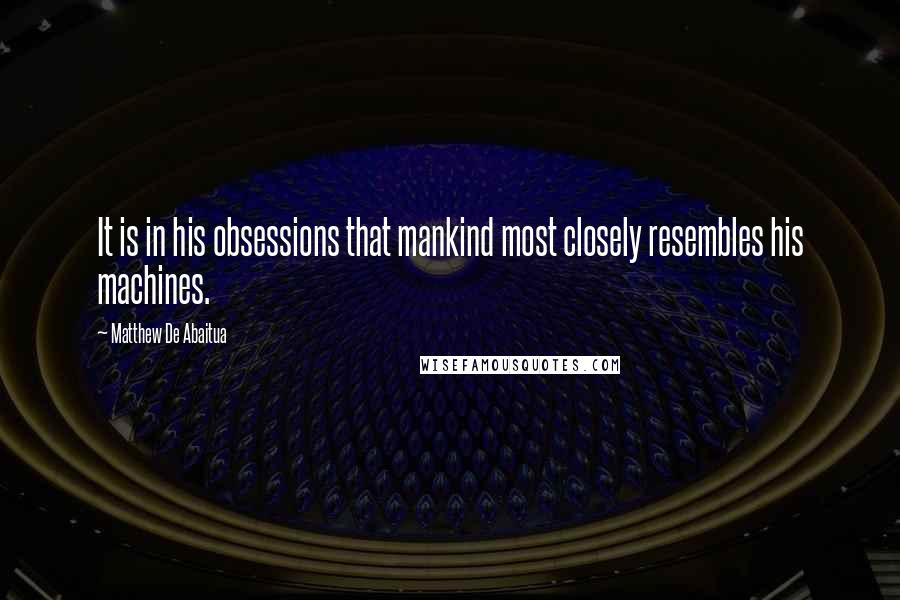 Matthew De Abaitua quotes: It is in his obsessions that mankind most closely resembles his machines.