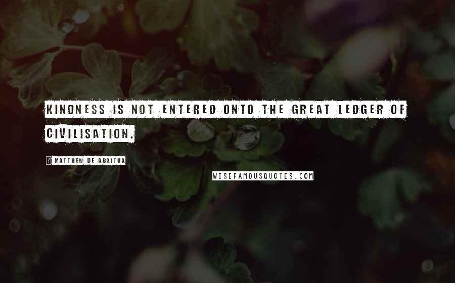 Matthew De Abaitua quotes: Kindness is not entered onto the great ledger of civilisation.