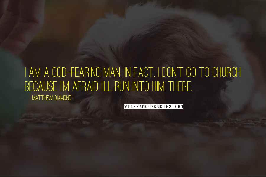 Matthew Diamond quotes: I am a God-fearing man. In fact, I don't go to church because I'm afraid I'll run into him there.