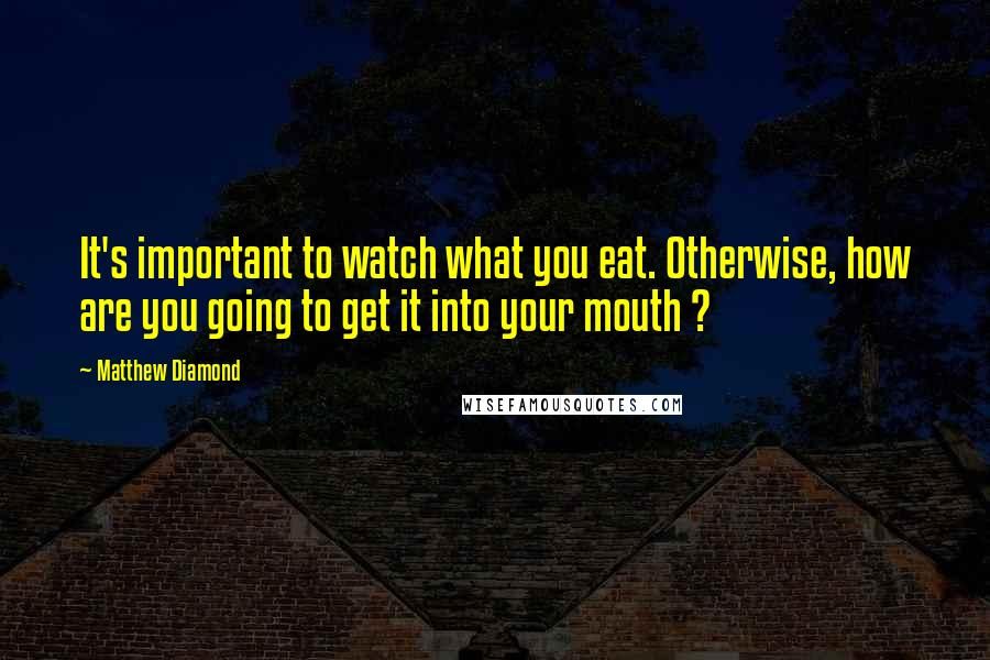 Matthew Diamond quotes: It's important to watch what you eat. Otherwise, how are you going to get it into your mouth ?